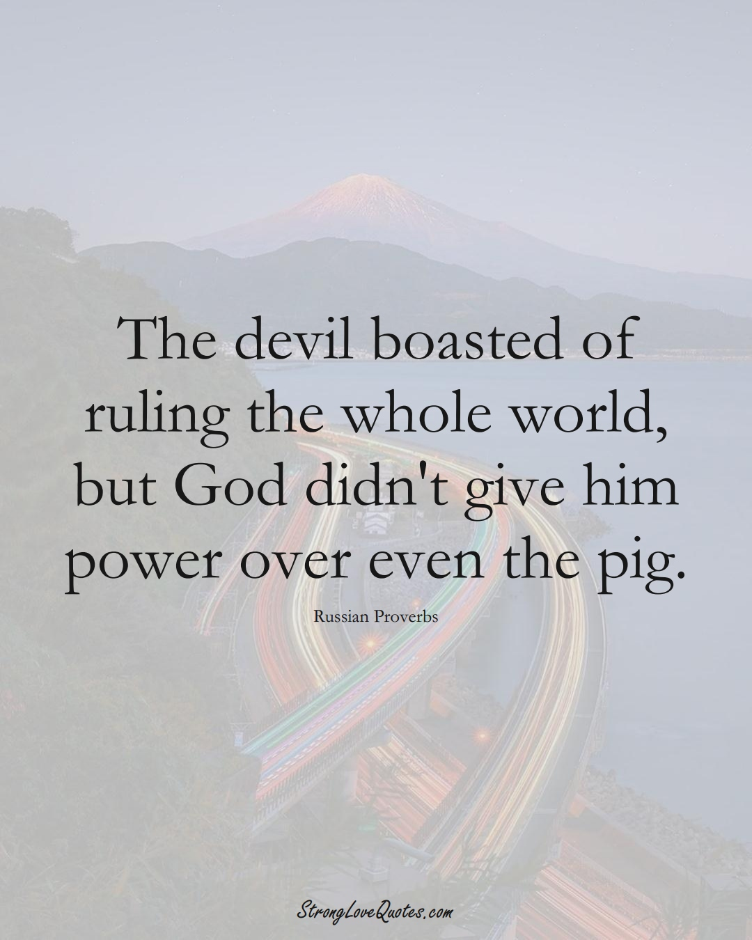 The devil boasted of ruling the whole world, but God didn't give him power over even the pig. (Russian Sayings);  #AsianSayings