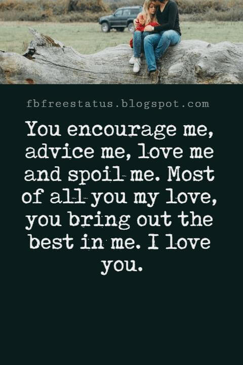 Love Text Messages, You encourage me, advice me, love me and spoil me. Most of all you my love, you bring out the best in me. I love you.