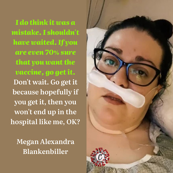 I do think it was a mistake. I shouldn't have waited. If you are even 70% sure that you want the vaccine, go get it. Don't wait. Go get it because hopefully if you get it, then you won't end up in the hospital like me, OK? — Megan Alexandra Blankenbiller