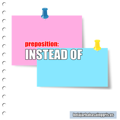 Preposition, Instead of, Instead, Contoh Penggunaan Instead of, Arti Instead Of