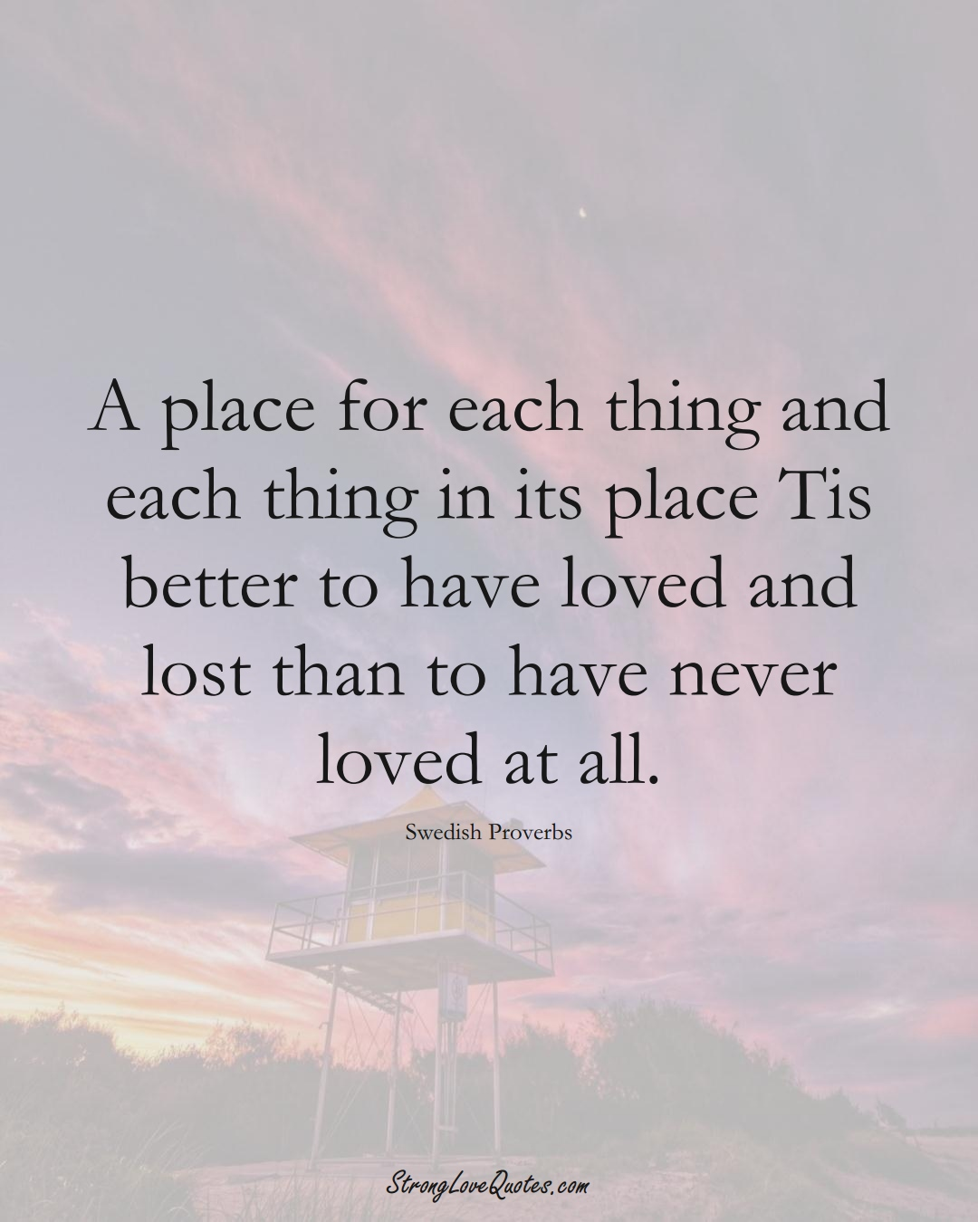 A place for each thing and each thing in its place Tis better to have loved and lost than to have never loved at all. (Swedish Sayings);  #EuropeanSayings
