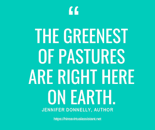 The greenest of pastures are right here on earth. -  JENNIFER DONNELLY, AUTHOR