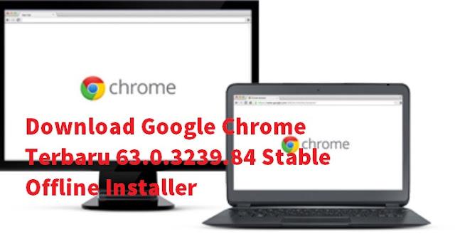 Download Chrome Terbaru 63.0.3239.84 Stable Offline Installer Gratis