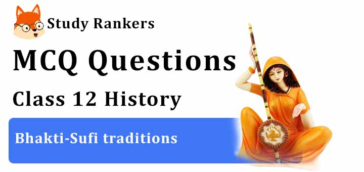 MCQ Questions for Class 12 History: Ch 6 Bhakti-Sufi traditions