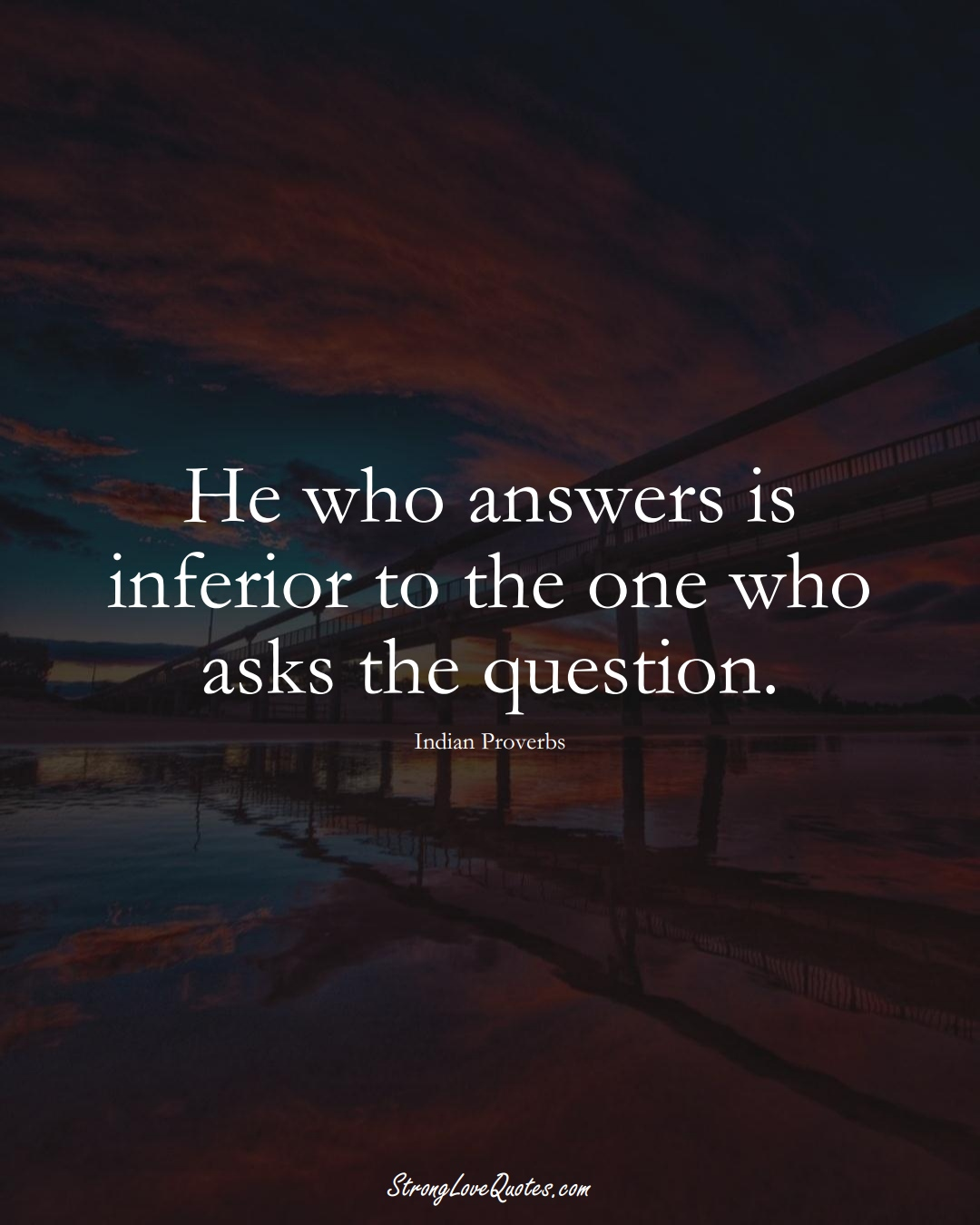 He who answers is inferior to the one who asks the question. (Indian Sayings);  #AsianSayings