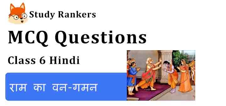 MCQ Questions for Class 6 Hindi Chapter 4 राम का वन-गमन Bal Ram Katha