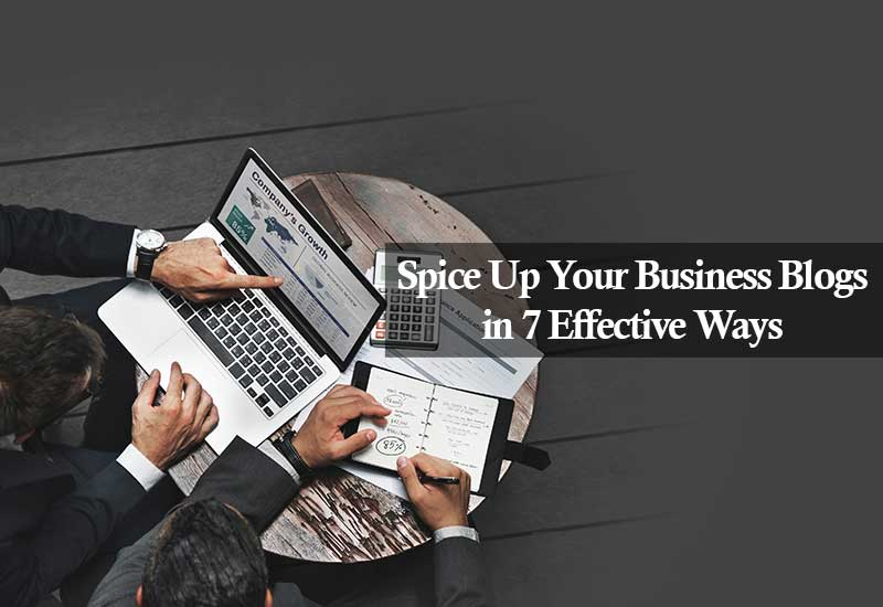 Spice Up Your Business Blogs in 7 Effective Ways