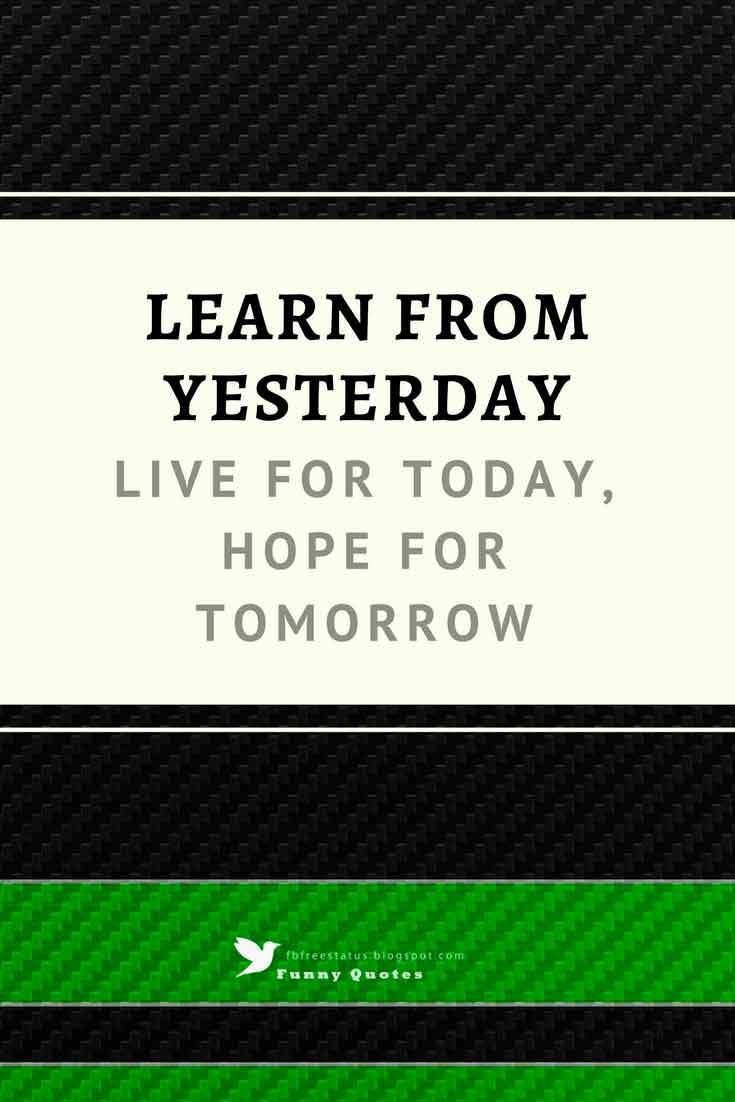 """Learn from yesterday, live for today, hope for tomorrow"""