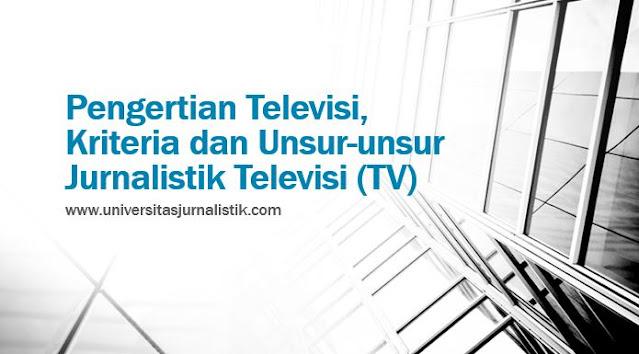 Pengertian Televisi, Kriteria dan Unsur-unsur Jurnalistik Televisi (TV)