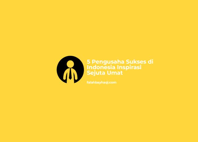 5 Pengusaha Sukses di Indonesia Inspirasi Sejuta Umat