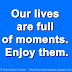 Our lives are full of moments. Enjoy them.