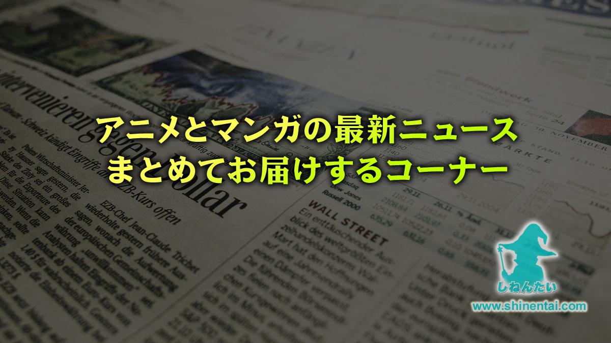 アニメとマンガの最新ニュースをまとめてお届けするコーナー【随時更新】