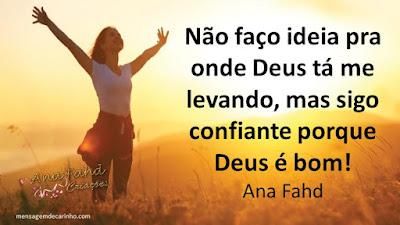 Não faço ideia pra onde Deus tá me levando, mas eu sigo confiante porque Deus é bom! Ana Fahd