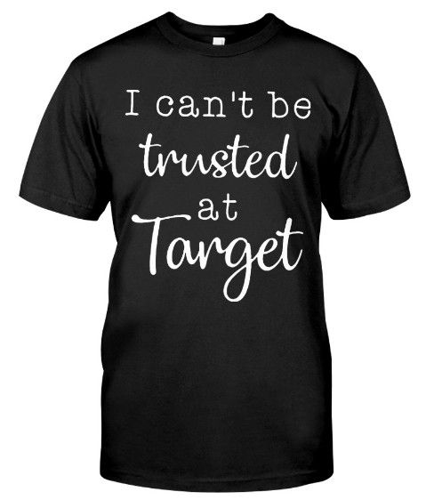 I Can't Be Trusted At Target T Shirt Hoodie sweatshirt. HET IT HERE