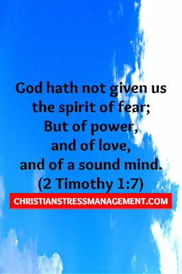 God hath not given us the spirit of fear; But of power,  and of love,  and of a sound mind. (2 Timothy 1:7)