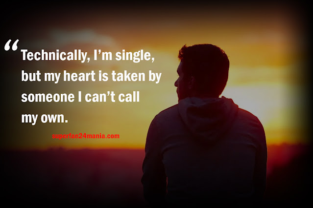 Technically, I'm single, but my heart is taken by someone I can't call my own.