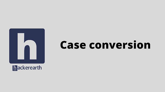 HackerEarth Case conversion problem solution