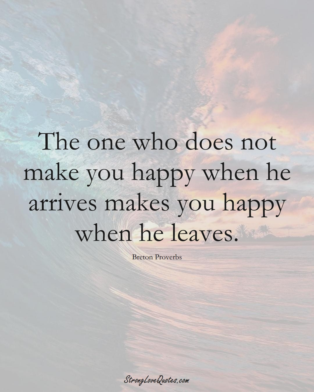 The one who does not make you happy when he arrives makes you happy when he leaves. (Breton Sayings);  #aVarietyofCulturesSayings