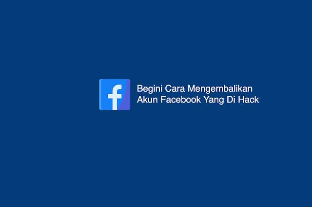 Begini Cara Mengembalikan Akun Facebook Yang Di Hack