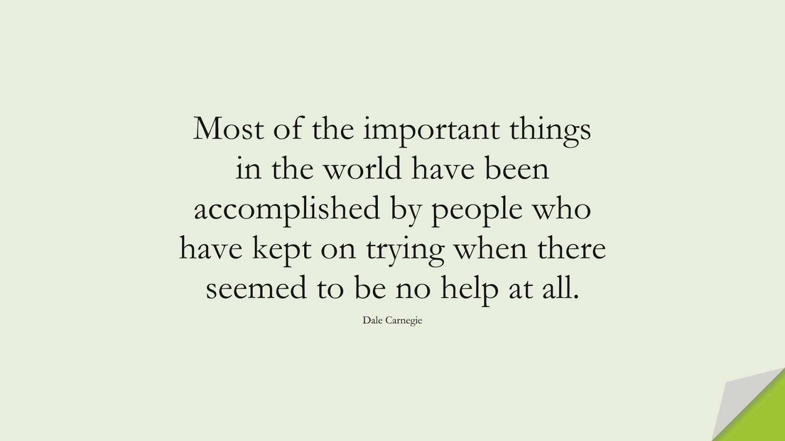 Most of the important things in the world have been accomplished by people who have kept on trying when there seemed to be no help at all. (Dale Carnegie);  #MotivationalQuotes