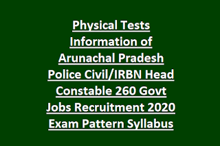 Physical Tests Information of Arunachal Pradesh Police Civil IRBN Head Constable 260 Govt Jobs Recruitment 2020 Exam Pattern Syllabus