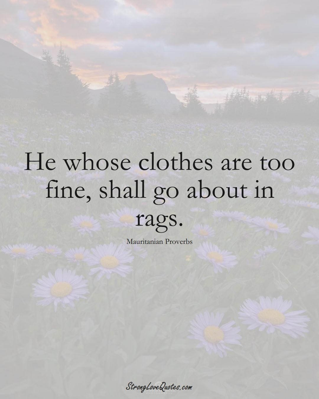 He whose clothes are too fine, shall go about in rags. (Mauritanian Sayings);  #AfricanSayings