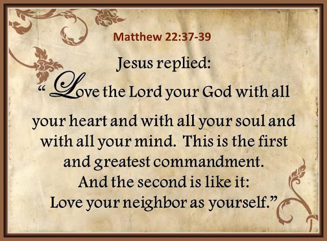 Love the Lord your God with all your heart and with all your soul and with all your mind. This is the first and greatest commandment. And the second is like it: Love your neighbor as yourself.
