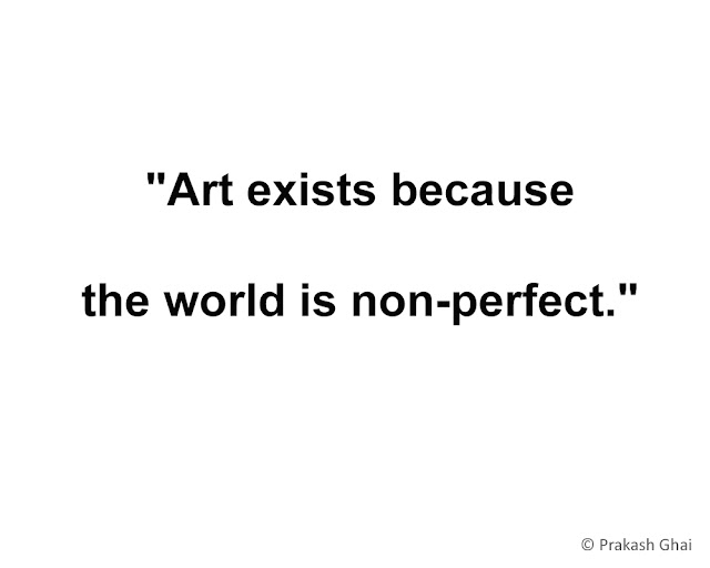 """Art exists, because the world is non-perfect."""