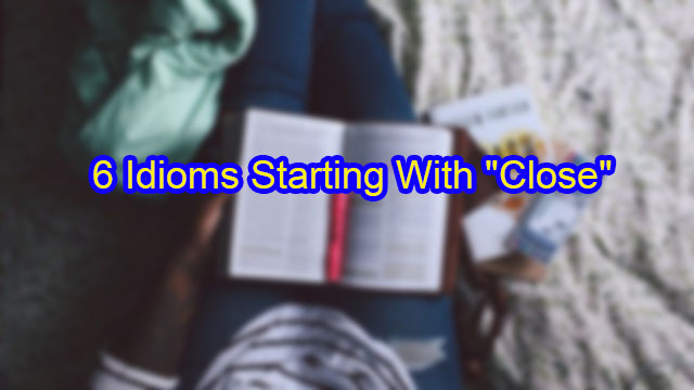 "6 Idioms Starting with ""Close"""