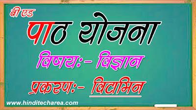 Vitamin Detailed Lesson Plan in hindi,science lesson plan,लेसन प्लान जीव विज्ञान lesson plan formats