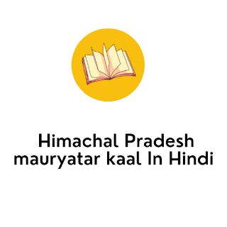 Himachal Pradesh mauryatar kaal In Hindi