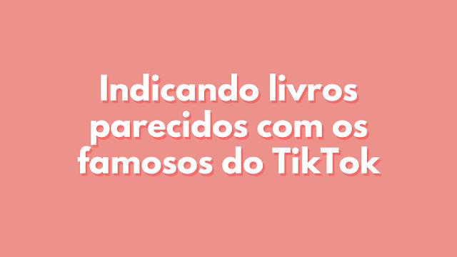 Indicando livros parecidos com os famosos do TikTok