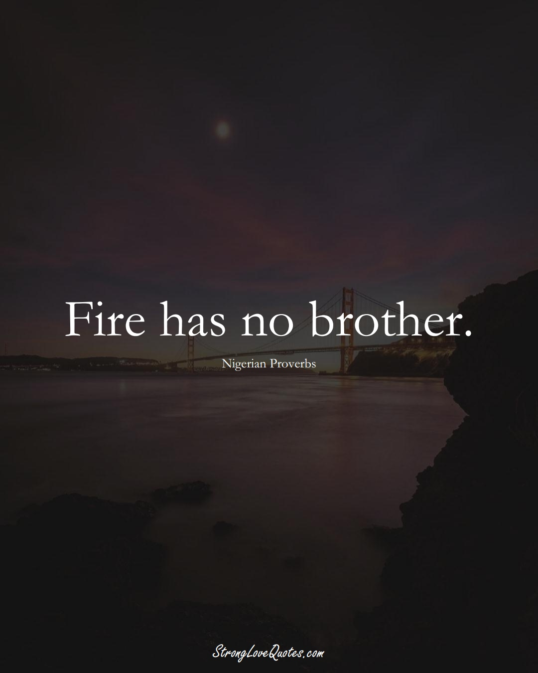 Fire has no brother. (Nigerian Sayings);  #AfricanSayings