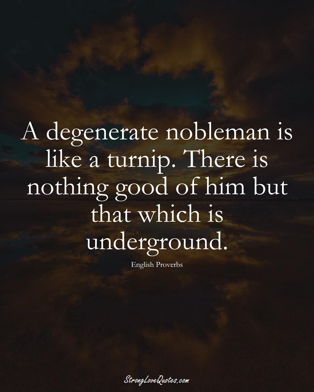 A degenerate nobleman is like a turnip. There is nothing good of him but that which is underground. (English Sayings);  #EuropeanSayings