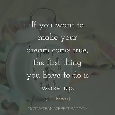 "Quotes On Achievement Of Goals: ""If you want to make your dream come true, the first thing you have to do is wake up."" - J.M. Power"