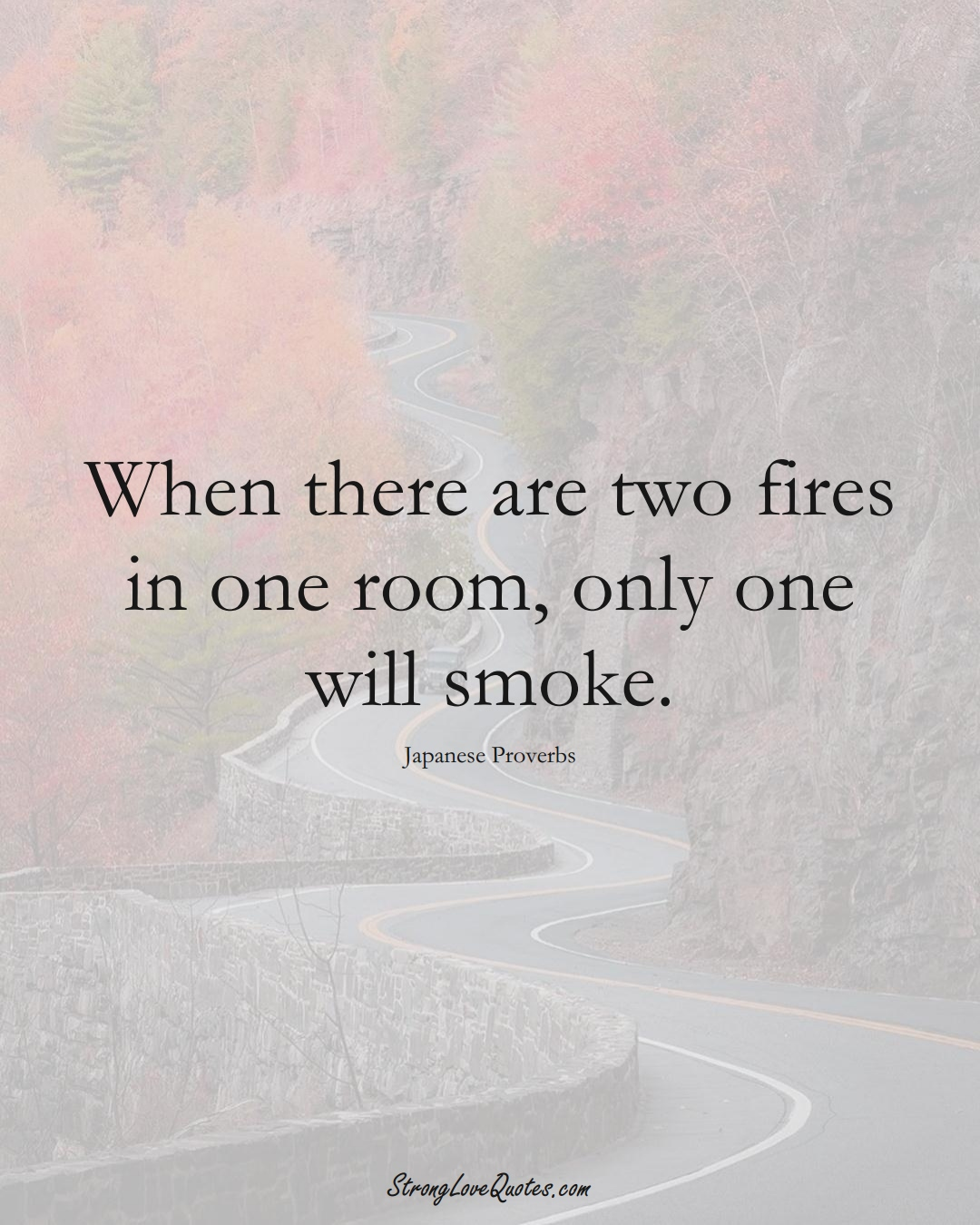 When there are two fires in one room, only one will smoke. (Japanese Sayings);  #AsianSayings