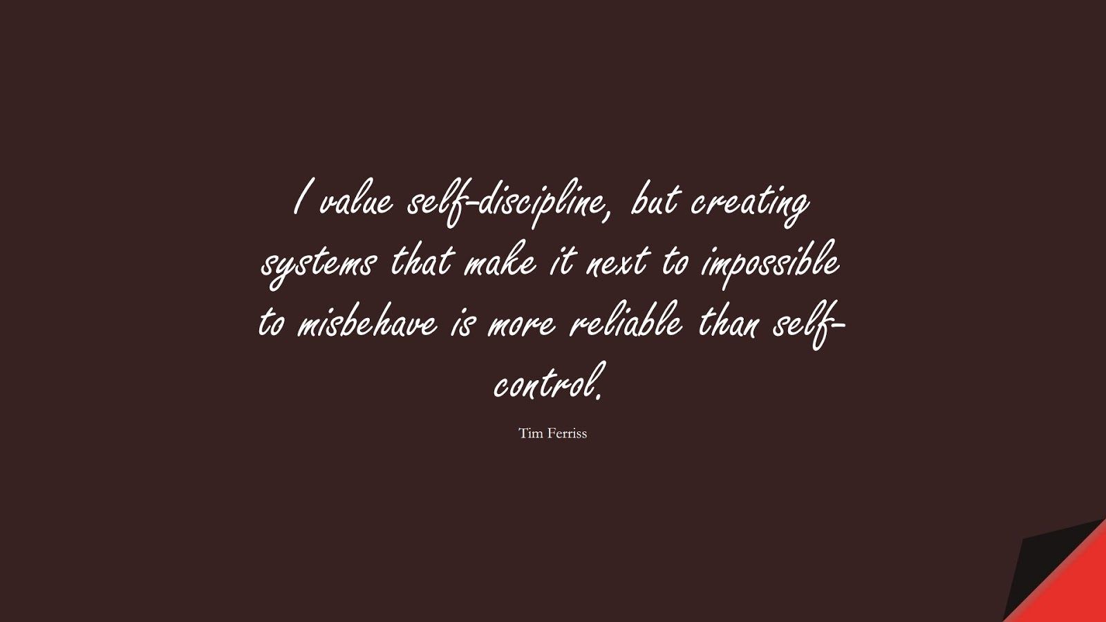 I value self-discipline, but creating systems that make it next to impossible to misbehave is more reliable than self-control. (Tim Ferriss);  #TimFerrissQuotes