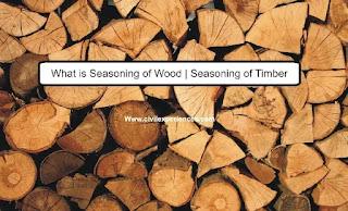 What is Seasoning of Wood | Seasoning of Timber
