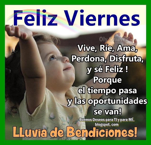 Vive, Ríe, Ama, Perdona, Disfruta y sé Feliz!  Porque el tiempo pasa y las oportunidades se van! Lluvia de Bendiciones! FELIZ VIERNES !!!