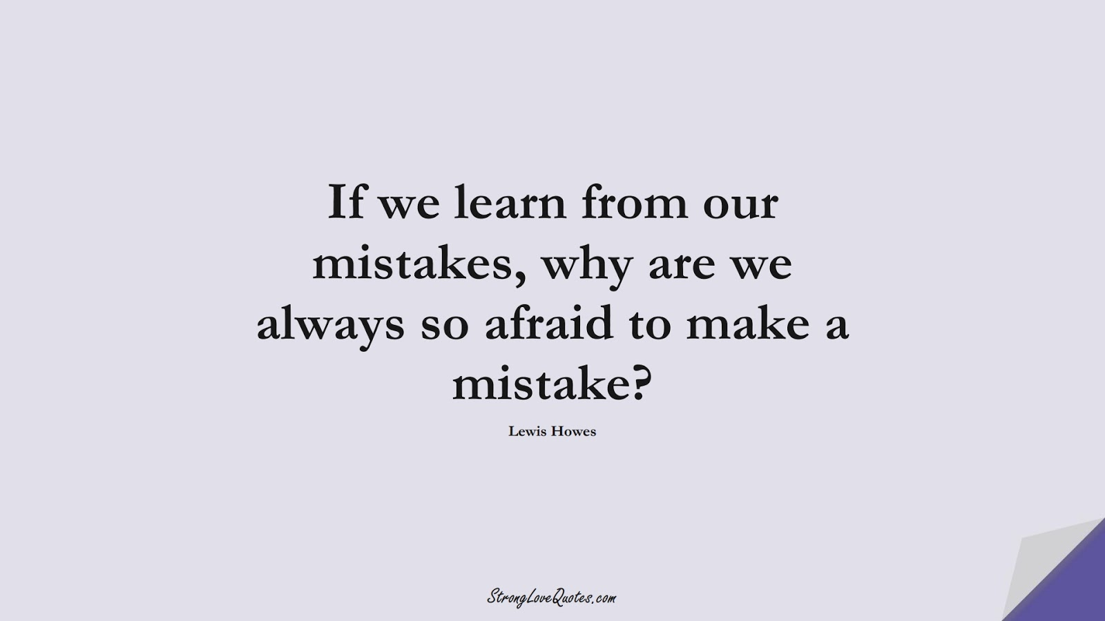 If we learn from our mistakes, why are we always so afraid to make a mistake? (Lewis Howes);  #LearningQuotes