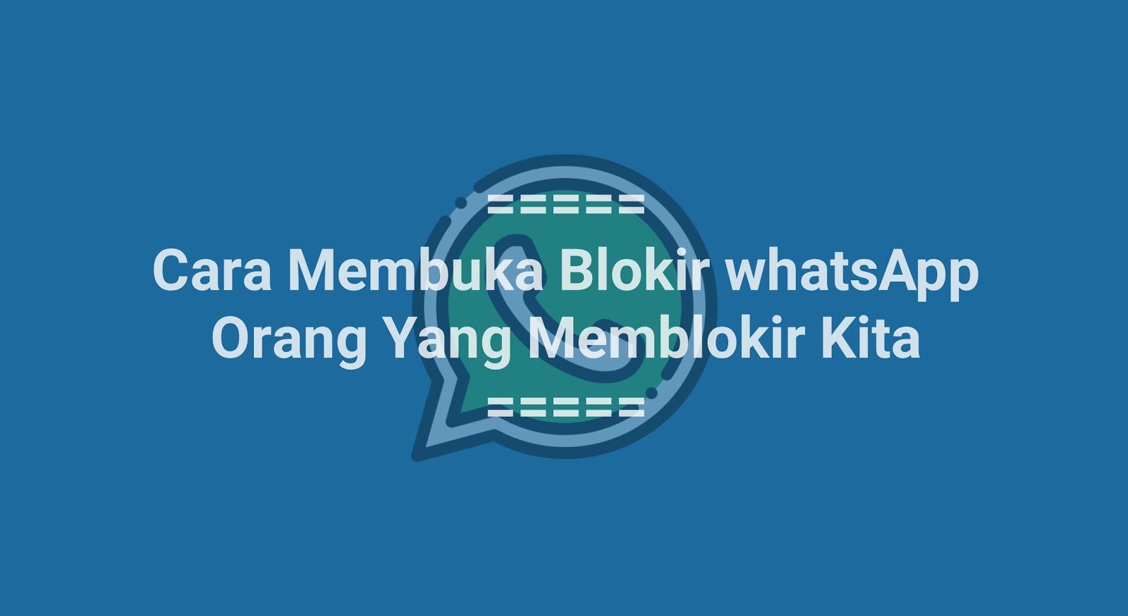 Cara Membuka Blokir WhatsApp Orang yang Memblokir Kita