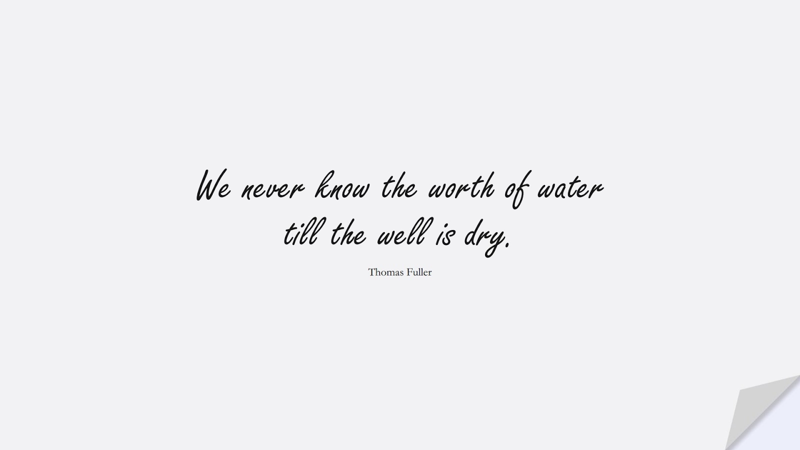 We never know the worth of water till the well is dry. (Thomas Fuller);  #HumanityQuotes