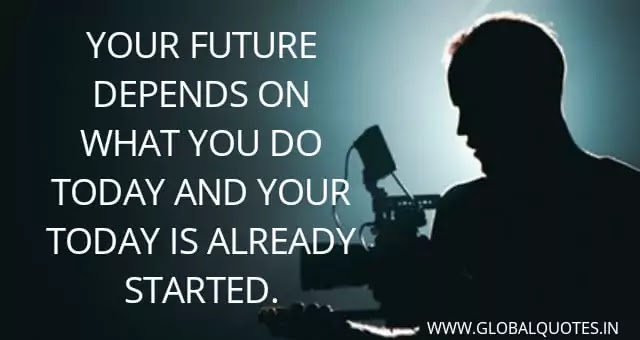 Your future depends on what you do today and your today is already started.