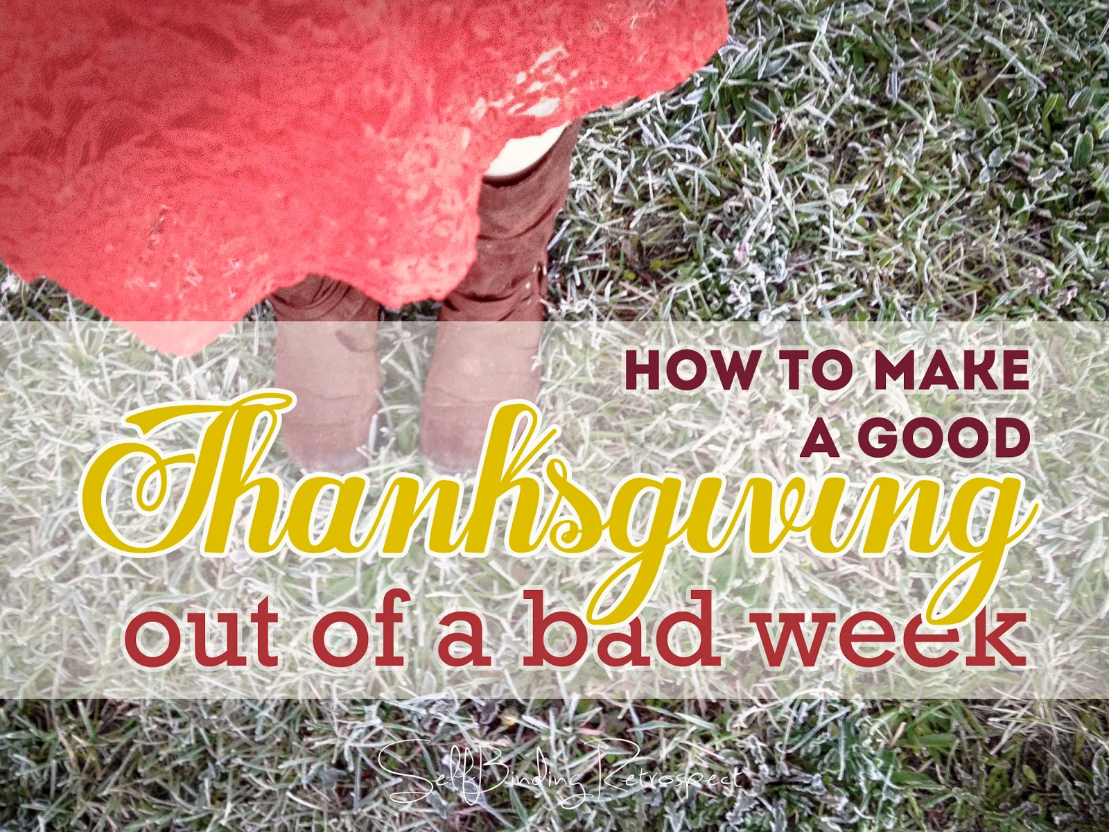 How To Make A Good Thanksgiving Out Of A Bad Week - SelfBinding Retrospect by Alanna Rusnak