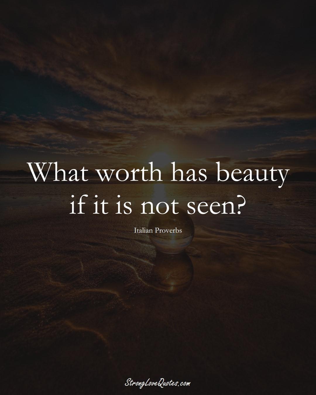What worth has beauty if it is not seen? (Italian Sayings);  #EuropeanSayings