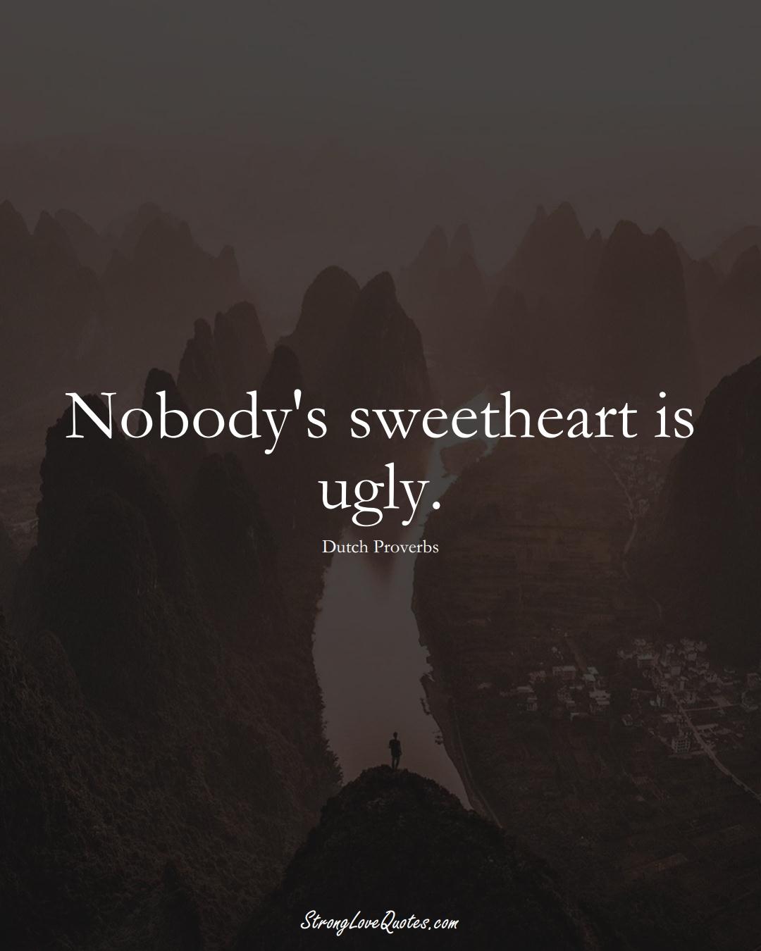 Nobody's sweetheart is ugly. (Dutch Sayings);  #EuropeanSayings