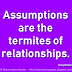 Assumptions are the termites of relationships. ~Henry Winkler