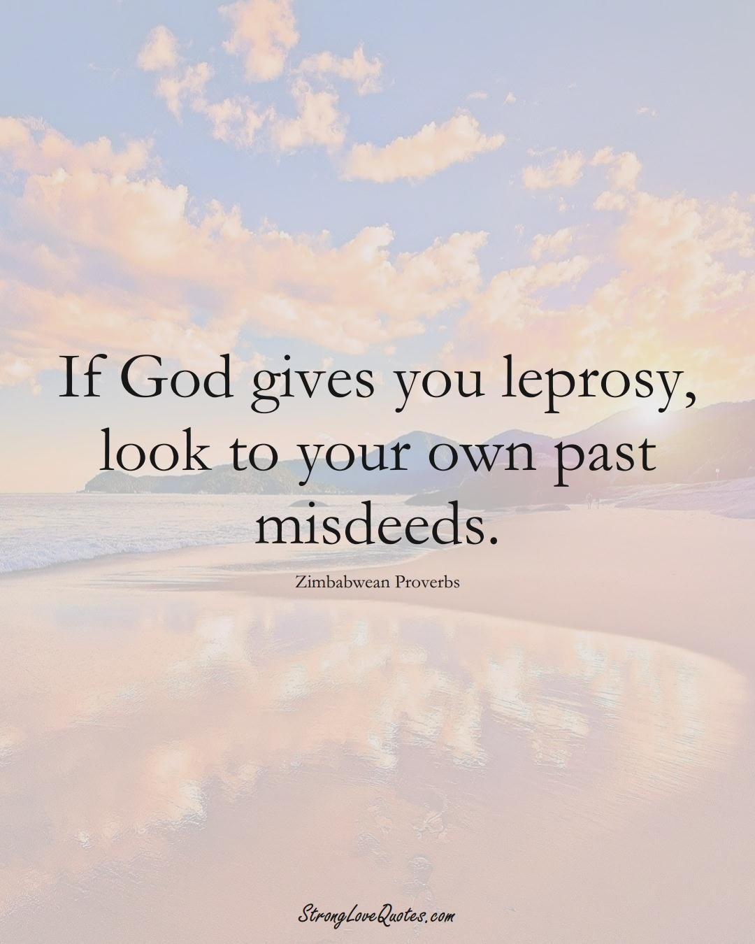 If God gives you leprosy, look to your own past misdeeds. (Zimbabwean Sayings);  #AfricanSayings
