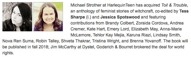 Michael Strother at HarlequinTeen has acquired TOIL & TROUBLE, an anthology of feminist stories of witchcraft, co-edited by Tess Sharpe and Jessica Spotswood and featuring contributions from Brandy Colbert, Zoraida Cordova, Andrea Cremer, Kate Hart, Emery Lord, Elizabeth May, Anna-Marie McLemore, Tehlor Kay Mejia, Karuna Riazi, Lindsay Smith, Nova Ren Suma, Robin Talley, Shveta Thakrar, Tristena Wright, and Brenna Yovanoff. The book will be published in fall 2018; Jim McCarthy at Dystel, Goderich & Bourret brokered the deal for world rights.