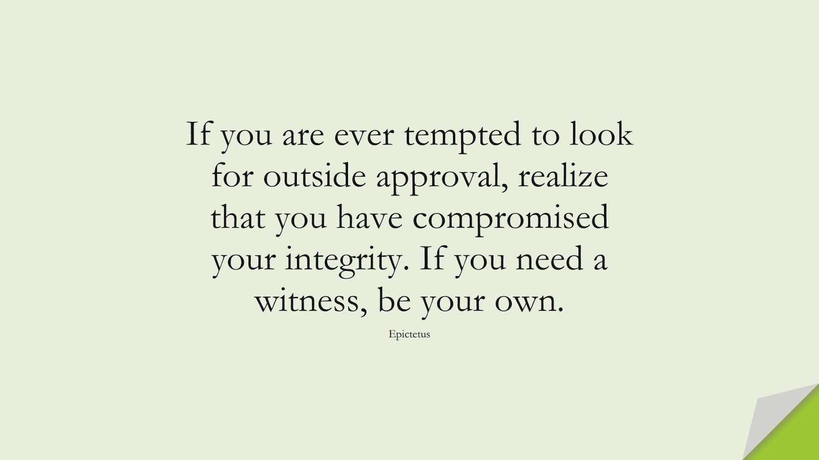 If you are ever tempted to look for outside approval, realize that you have compromised your integrity. If you need a witness, be your own. (Epictetus);  #StoicQuotes